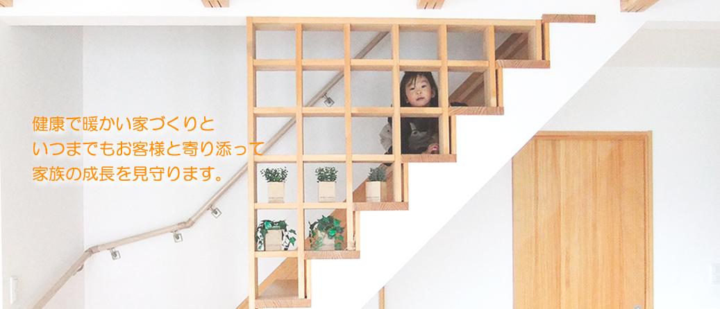 健康で暖かい家づくりといつまでもお客様と寄り添って家族の成長を見守ります。